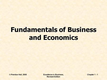 © Prentice Hall, 2005Excellence in Business, Revised Edition Chapter 1 - 1 Fundamentals of Business and Economics.
