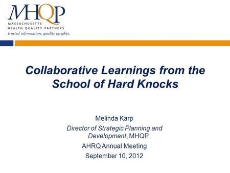 Collaborative Learnings from the School of Hard Knocks Melinda Karp Director of Strategic Planning and Development, MHQP AHRQ Annual Meeting September.