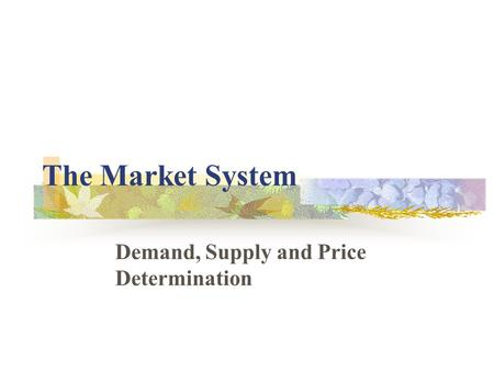 The Market System Demand, Supply and Price Determination.