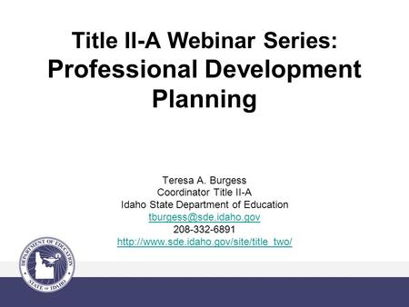 Title II-A Webinar Series: Professional Development Planning Teresa A. Burgess Coordinator Title II-A Idaho State Department of Education