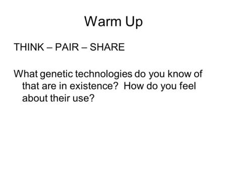 Warm Up THINK – PAIR – SHARE What genetic technologies do you know of that are in existence? How do you feel about their use?
