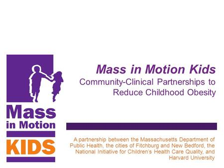 Mass in Motion Kids Community-Clinical Partnerships to Reduce Childhood Obesity A partnership between the Massachusetts Department of Public Health, the.