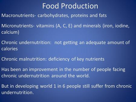 Food Production Macronutrients- carbohydrates, proteins and fats Micronutrients- vitamins (A, C, E) and minerals (iron, iodine, calcium) Chronic undernutrition: