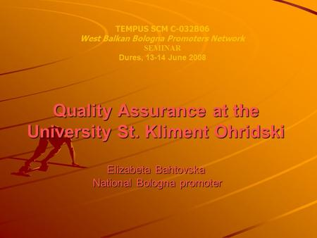 Quality Assurance at the University St. Kliment Ohridski Elizabeta Bahtovska National Bologna promoter TEMPUS SCM C-032B06 West Balkan Bologna Promoters.