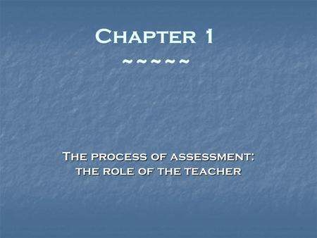 The process of assessment: the role of the teacher Chapter 1 ~~~~~