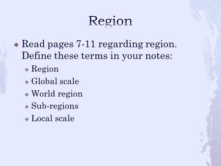  Read pages 7-11 regarding region. Define these terms in your notes:  Region  Global scale  World region  Sub-regions  Local scale.