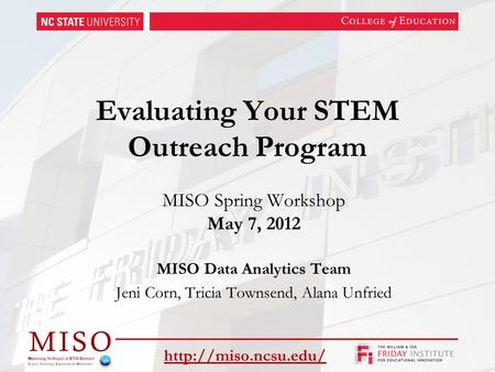 Evaluating Your STEM Outreach Program MISO Spring Workshop May 7, 2012 MISO Data Analytics Team Jeni Corn, Tricia Townsend, Alana Unfried