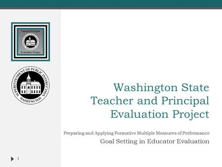 Washington State Teacher and Principal Evaluation Project Preparing and Applying Formative Multiple Measures of Performance Goal Setting in Educator Evaluation.