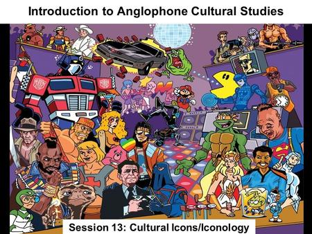 Introduction <strong>to</strong> Anglophone Cultural Studies Session 13: Cultural Icons/Iconology.