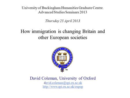 University of Buckingham Humanities Graduate Centre. Advanced Studies Seminars 2013 Thursday 25 April 2013 How immigration is changing Britain and other.