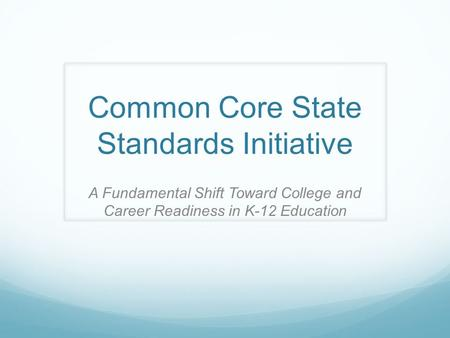 Common Core State Standards Initiative A Fundamental Shift Toward College and Career Readiness in K-12 Education.