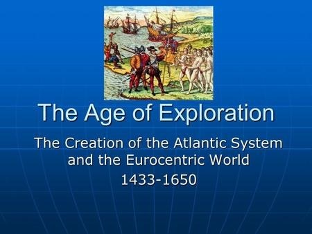 The Age of Exploration The Creation of the Atlantic System and the Eurocentric <strong>World</strong> 1433-1650.