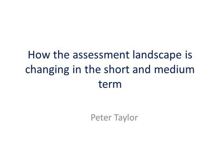 How the assessment landscape is changing in the short and medium term Peter Taylor.