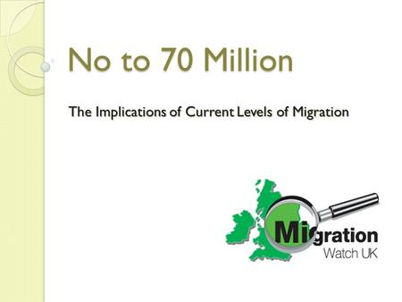 No to 70 Million The Implications of Current Levels of Migration.