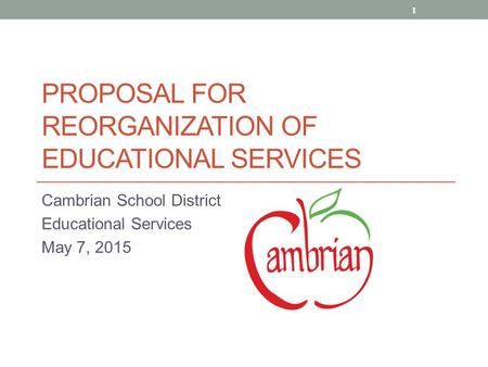 PROPOSAL FOR REORGANIZATION OF EDUCATIONAL SERVICES Cambrian School District Educational Services May 7, 2015 1.