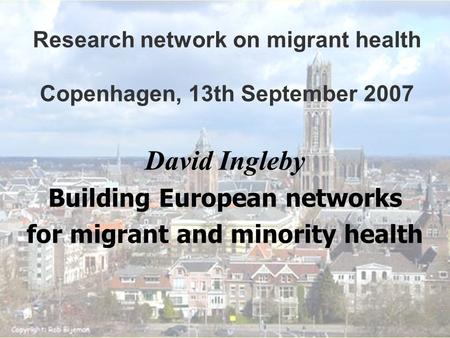 Research network on migrant health Copenhagen, <strong>13th</strong> September 2007 David Ingleby Building European networks for migrant and minority health.
