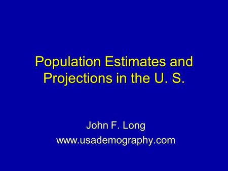 Population Estimates and Projections in the U. S. John F. Long www.usademography.com.