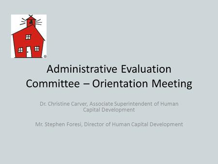 Administrative Evaluation Committee – Orientation Meeting Dr. Christine Carver, Associate Superintendent of Human Capital Development Mr. Stephen Foresi,