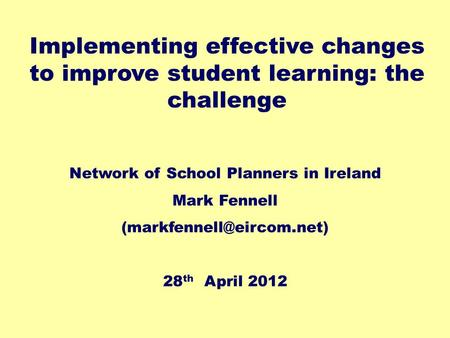 Network of School Planners in Ireland Mark Fennell 28 th April 2012 Implementing effective changes to improve student learning: