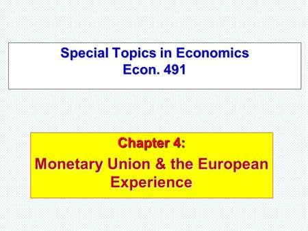 Special Topics in Economics Econ. 491 Chapter 4: Monetary Union & the European Experience.