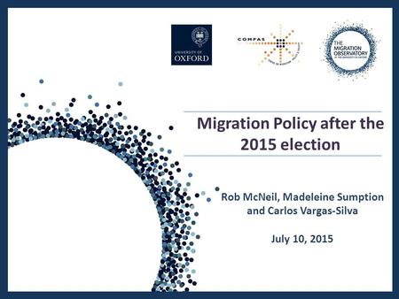 Migration Policy after the 2015 election Rob McNeil, Madeleine Sumption and Carlos Vargas-Silva July 10, 2015.