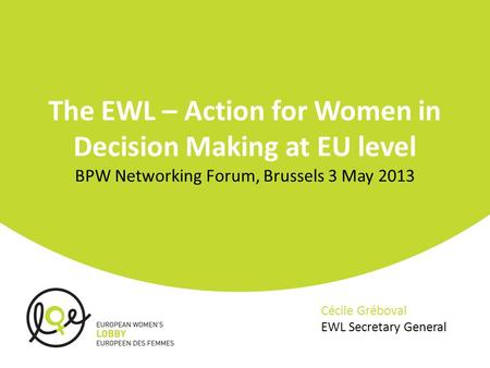 The EWL – Action for Women in Decision Making at EU level BPW Networking Forum, Brussels 3 May 2013 Cécile Gréboval EWL Secretary General.