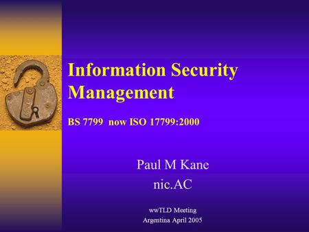 Information Security Management BS 7799 now ISO 17799:2000 Paul M Kane nic.AC wwTLD Meeting Argentina April 2005.