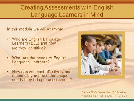 Creating Assessments with English Language Learners in Mind In this module we will examine: Who are English Language Learners (ELL) and how are they identified?