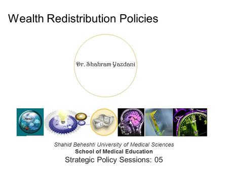 Dr. Shahram Yazdani Wealth Redistribution Policies Shahid Beheshti University of Medical Sciences School of Medical Education Strategic Policy Sessions: