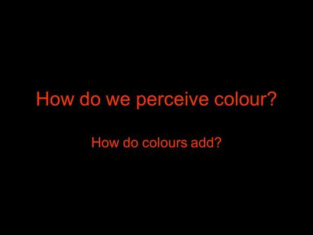 "How do we perceive colour? How do colours add?. What is colour? Light comes in many ""colours"". Light is an electromagnetic wave. Each ""colour"" is created."