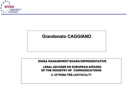 Giandonato CAGGIANO ENISA MANAGEMENT BOARD REPRESENTATIVE LEGAL ADVISER ON EUROPEAN AFFAIRS OF THE MINISTRY OF COMMUNICATIONS U. OF ROMA TRE LAW FACULTY.