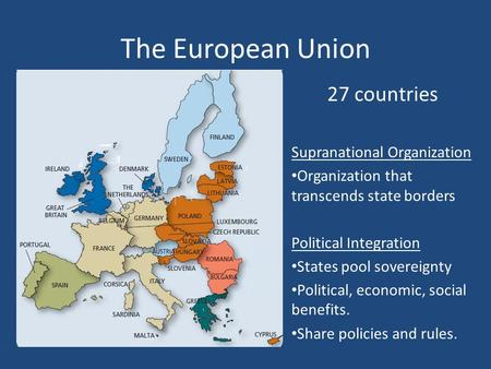 The European Union 27 countries Supranational Organization Organization that transcends state borders Political Integration States pool sovereignty Political,