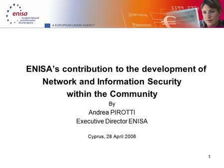 1 ENISA's contribution to the development of Network and Information Security within the Community By Andrea PIROTTI Executive Director ENISA Cyprus, 28.