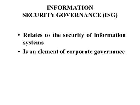 INFORMATION SECURITY GOVERNANCE (ISG) Relates to the security of information systems Is an element of corporate governance.