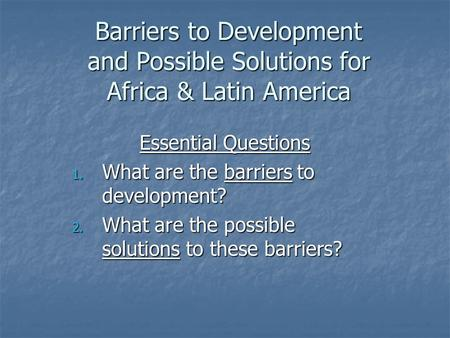 Barriers to Development and Possible Solutions for Africa & Latin America Essential Questions 1. What are the barriers to development? 2. What are the.