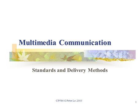 1 CP586 © Peter Lo 2003 Multimedia Communication Standards and Delivery Methods.