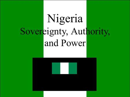 Nigeria Sovereignty, Authority, and Power. I. Sovereignty, Authority, and Power a) state, regimes, and nations b) Sovereignty c) Sources of legitimacy.