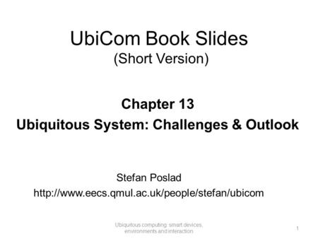 UbiCom Book Slides (Short Version) 1 Ubiquitous computing: smart devices, environments and interaction Chapter 13 Ubiquitous <strong>System</strong>: Challenges & Outlook.