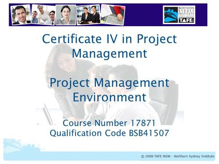 Certificate IV in Project Management Project Management Environment Course Number 17871 Qualification Code BSB41507.