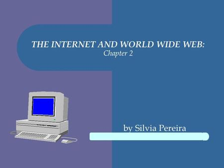 THE INTERNET AND WORLD WIDE WEB: Chapter 2 by Silvia Pereira.