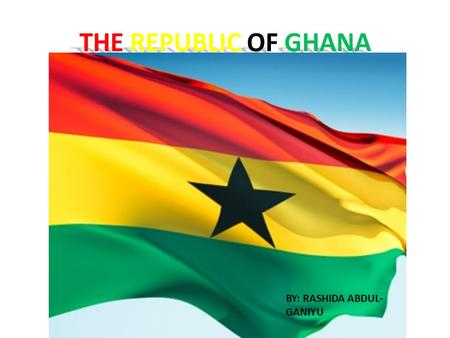 THE REPUBLIC OF GHANA BY: RASHIDA ABDUL-GANIYU.