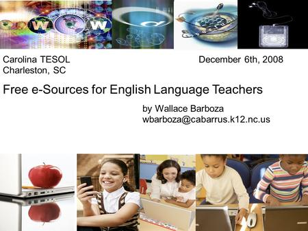 Free e-Sources for English Language Teachers by Wallace Barboza Carolina TESOL December 6th, 2008 Charleston, SC.