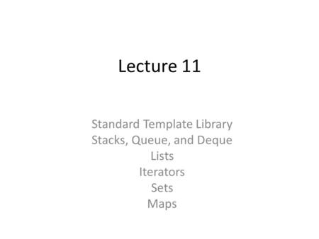 Lecture 11 Standard Template Library Stacks, Queue, and Deque Lists Iterators Sets Maps.