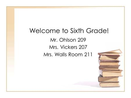 Welcome to Sixth Grade! Mr. Ohlson 209 Mrs. Vickers 207 Mrs. Walls Room 211.
