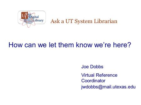 How can we let them know we're here? Joe Dobbs Virtual Reference Coordinator