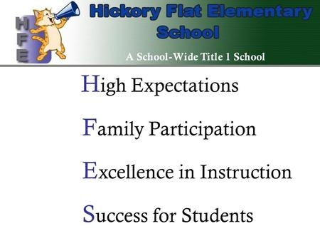 H igh Expectations F amily Participation E xcellence in Instruction S uccess for Students A School-Wide Title 1 School.