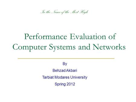 Performance Evaluation of Computer Systems and Networks By Behzad Akbari Tarbiat Modares University Spring 2012 In the Name of the Most High.