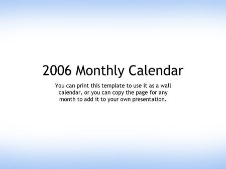 2006 Monthly Calendar You can print this template to use it as a wall calendar, or you can copy the page for any month to add it to your own presentation.