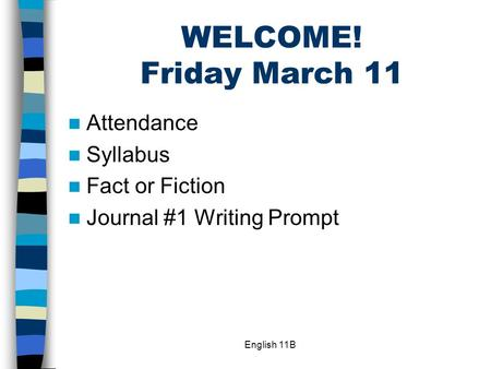 English 11B WELCOME! Friday March 11 Attendance Syllabus Fact or Fiction Journal #1 Writing Prompt.