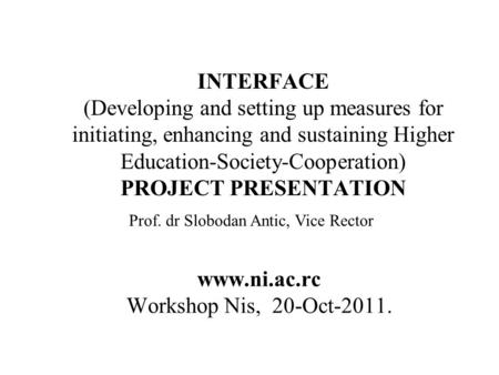 INTERFACE (Developing and setting up measures for initiating, enhancing and sustaining Higher Education-Society-Cooperation) PROJECT PRESENTATION www.ni.ac.rc.